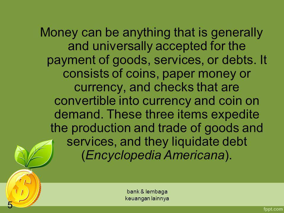 bank & lembaga keuangan lainnya 6 Manfaat adanya uang antara lain adalah: –mempermudah dalam mendapatkan barang dan jasa yang diinginkan secara cepat; –mempermudah dalam menentukan nilai (harga) dari barang dan jasa; –memperlancar proses perdagangan secara luas; –sebagai sarana menimbun kekayaan.