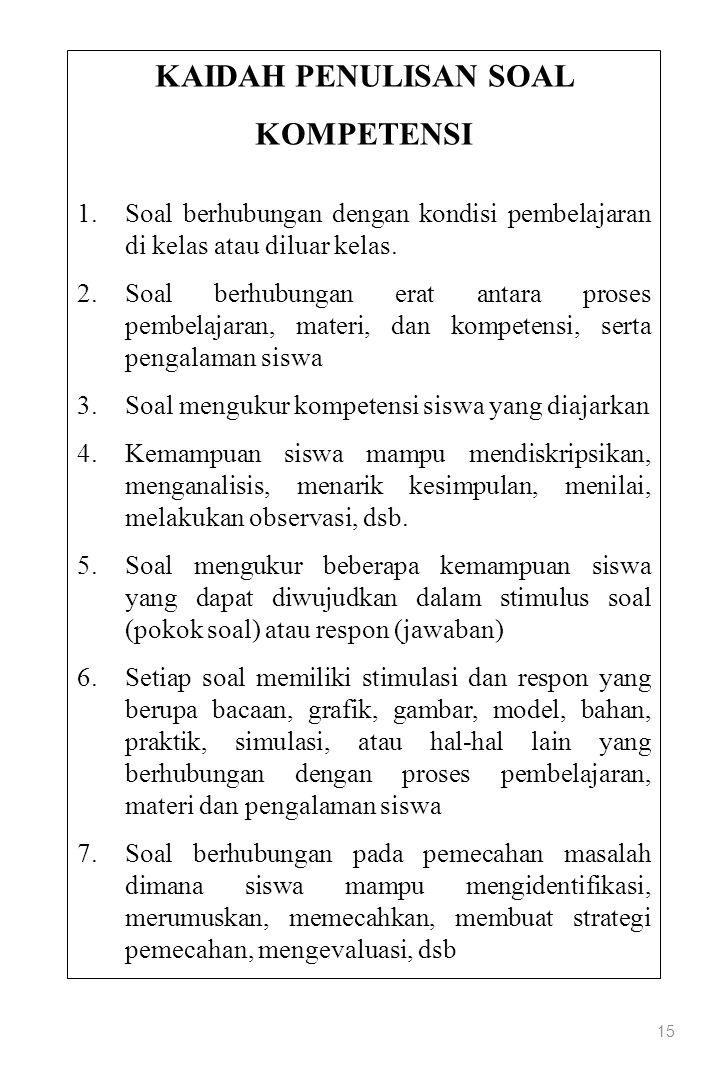 15 KAIDAH PENULISAN SOAL KOMPETENSI 1.Soal berhubungan dengan kondisi pembelajaran di kelas atau diluar kelas. 2.Soal berhubungan erat antara proses p