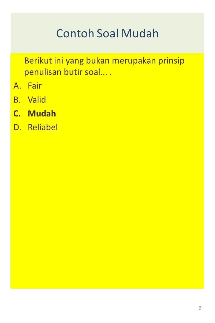 Contoh Soal Mudah Berikut ini yang bukan merupakan prinsip penulisan butir soal.... A.Fair B.Valid C.Mudah D. Reliabel 5