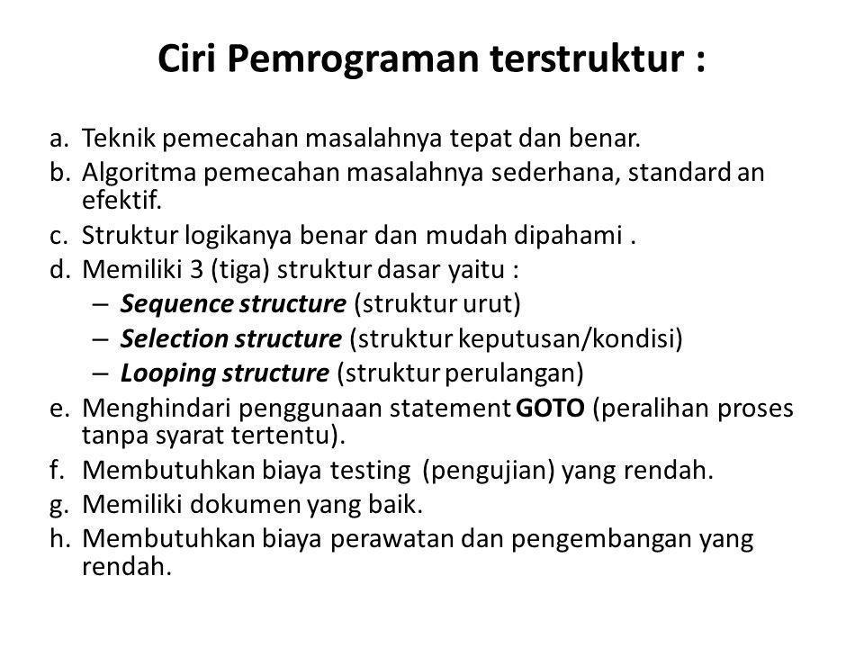 Ciri Pemrograman terstruktur : a.Teknik pemecahan masalahnya tepat dan benar. b.Algoritma pemecahan masalahnya sederhana, standard an efektif. c.Struk