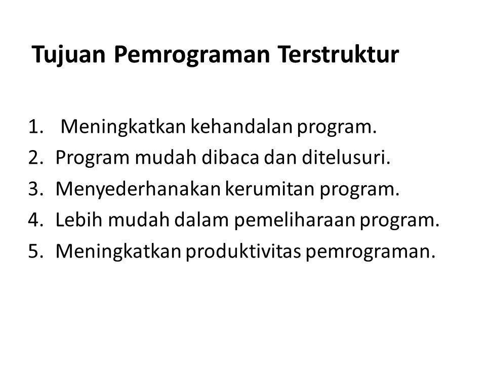 Tujuan Pemrograman Terstruktur 1. Meningkatkan kehandalan program. 2.Program mudah dibaca dan ditelusuri. 3.Menyederhanakan kerumitan program. 4.Lebih