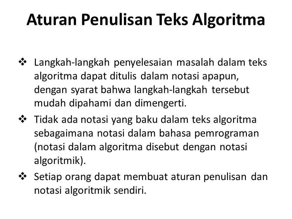 Aturan Penulisan Teks Algoritma  Langkah-langkah penyelesaian masalah dalam teks algoritma dapat ditulis dalam notasi apapun, dengan syarat bahwa lan