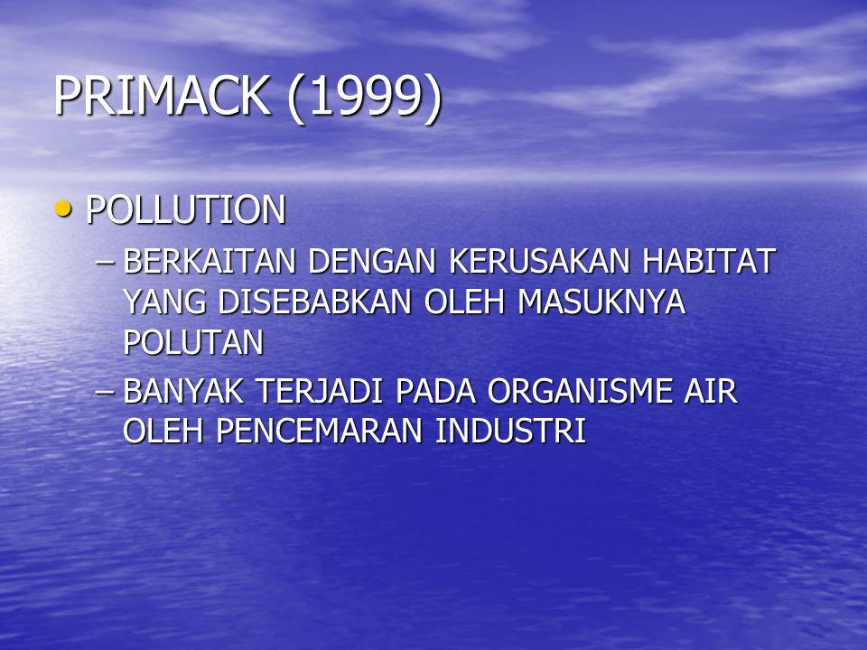 PRIMACK (1999) POLLUTION POLLUTION –BERKAITAN DENGAN KERUSAKAN HABITAT YANG DISEBABKAN OLEH MASUKNYA POLUTAN –BANYAK TERJADI PADA ORGANISME AIR OLEH P