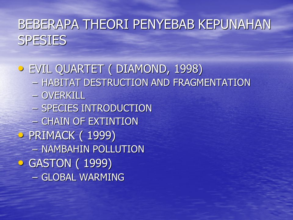 BEBERAPA THEORI PENYEBAB KEPUNAHAN SPESIES EVIL QUARTET ( DIAMOND, 1998) EVIL QUARTET ( DIAMOND, 1998) –HABITAT DESTRUCTION AND FRAGMENTATION –OVERKILL –SPECIES INTRODUCTION –CHAIN OF EXTINTION PRIMACK ( 1999) PRIMACK ( 1999) –NAMBAHIN POLLUTION GASTON ( 1999) GASTON ( 1999) –GLOBAL WARMING