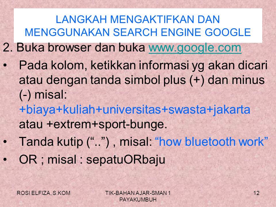 ROSI ELFIZA, S.KOMTIK-BAHAN AJAR-SMAN 1 PAYAKUMBUH 11 LANGKAH MENGAKTIFKAN DAN MENGGUNAKAN SEARCH ENGINE GOOGLE 1. Buka browser dan buka www.google.co
