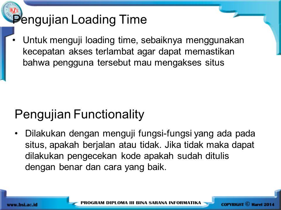 Untuk menguji loading time, sebaiknya menggunakan kecepatan akses terlambat agar dapat memastikan bahwa pengguna tersebut mau mengakses situs Pengujian Loading Time Dilakukan dengan menguji fungsi-fungsi yang ada pada situs, apakah berjalan atau tidak.