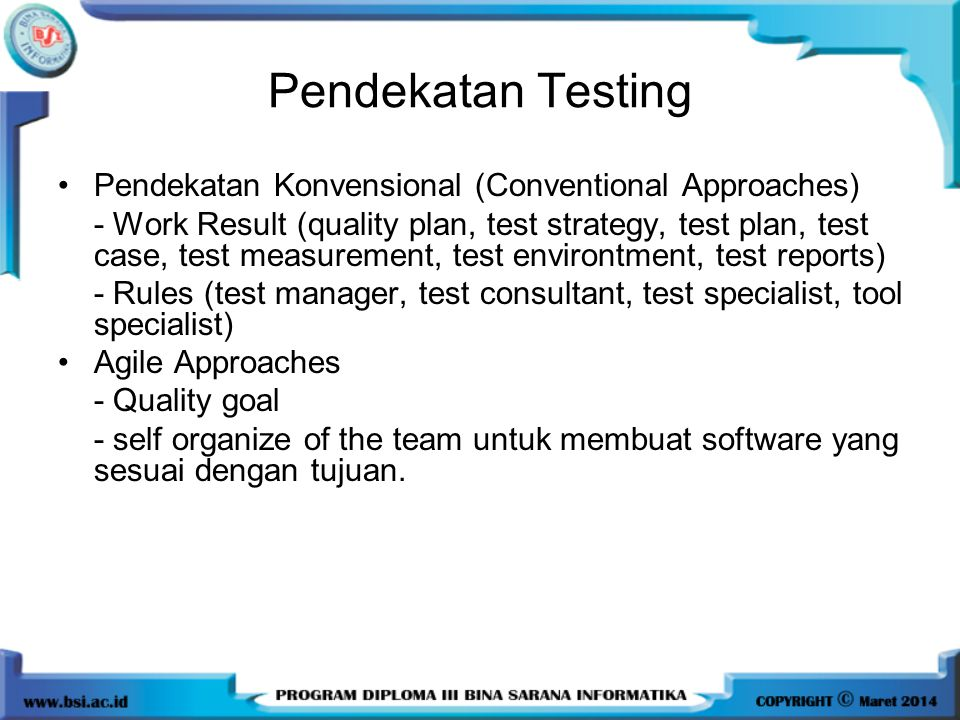 Pendekatan Testing Pendekatan Konvensional (Conventional Approaches) - Work Result (quality plan, test strategy, test plan, test case, test measurement, test environtment, test reports) - Rules (test manager, test consultant, test specialist, tool specialist) Agile Approaches - Quality goal - self organize of the team untuk membuat software yang sesuai dengan tujuan.