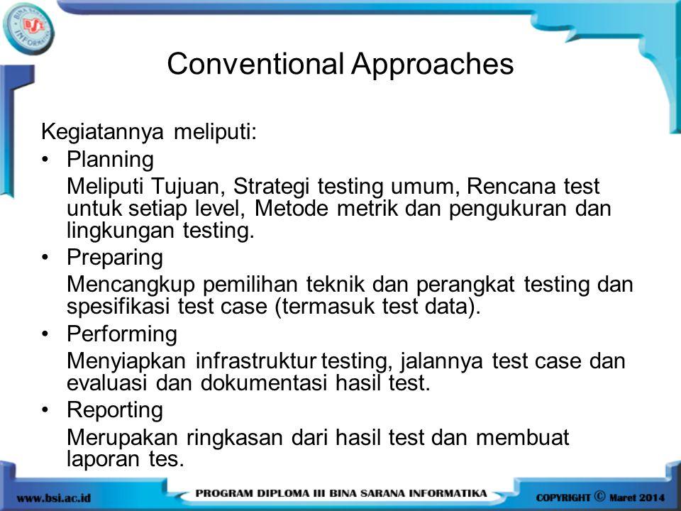 Conventional Approaches Kegiatannya meliputi: Planning Meliputi Tujuan, Strategi testing umum, Rencana test untuk setiap level, Metode metrik dan pengukuran dan lingkungan testing.