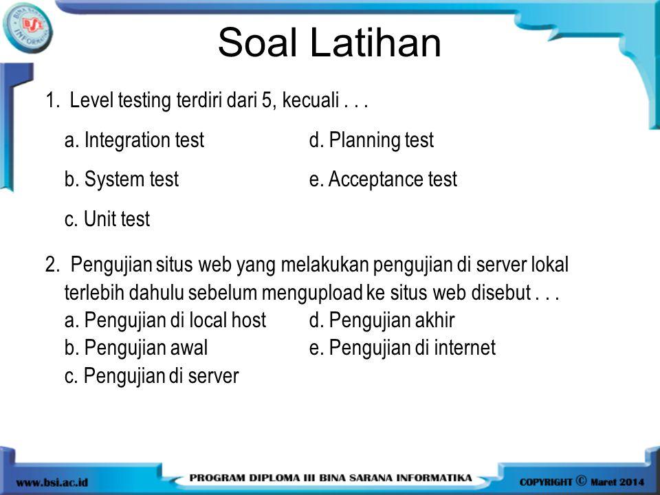 Soal Latihan 1.Level testing terdiri dari 5, kecuali... a. Integration testd. Planning test b. System teste. Acceptance test c. Unit test 2. Pengujian