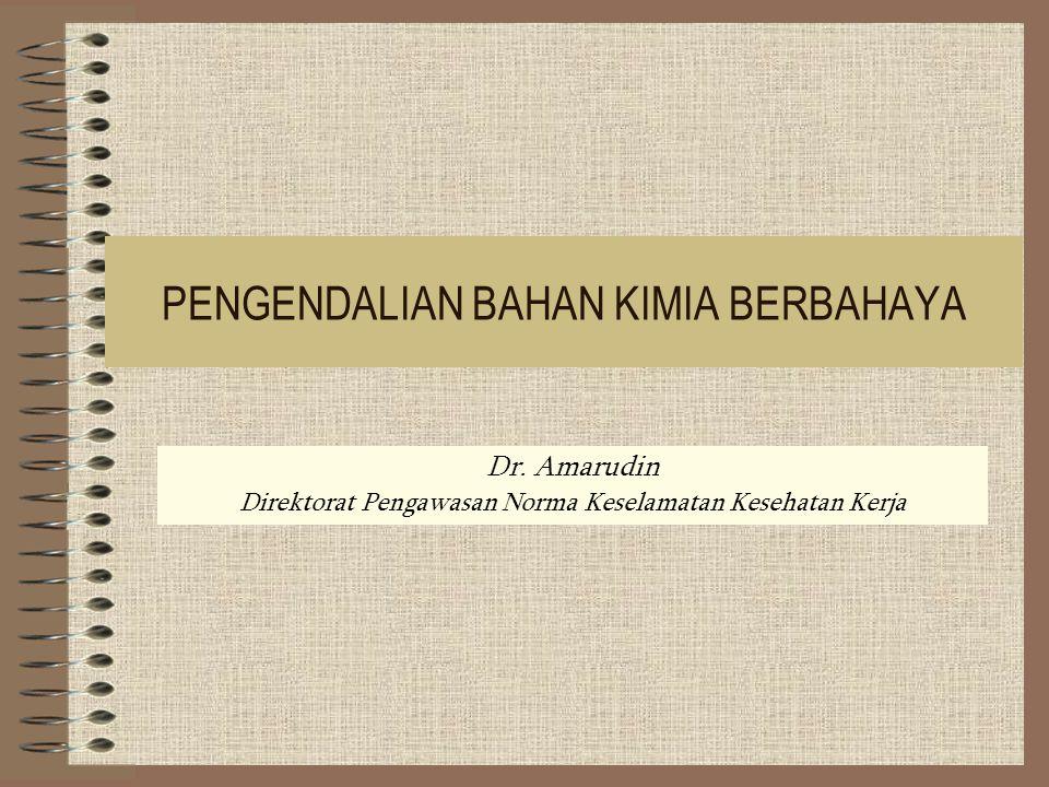 PENGENDALIAN BAHAN KIMIA BERBAHAYA Dr. Amarudin Direktorat Pengawasan Norma Keselamatan Kesehatan Kerja