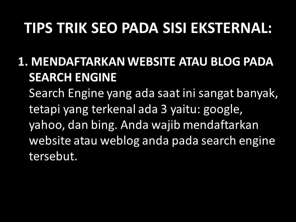 TIPS TRIK SEO PADA SISI EKSTERNAL: 1. MENDAFTARKAN WEBSITE ATAU BLOG PADA SEARCH ENGINE Search Engine yang ada saat ini sangat banyak, tetapi yang ter
