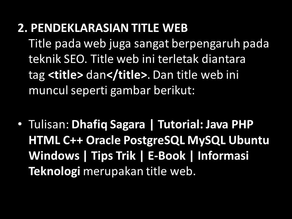 2. PENDEKLARASIAN TITLE WEB Title pada web juga sangat berpengaruh pada teknik SEO. Title web ini terletak diantara tag dan. Dan title web ini muncul