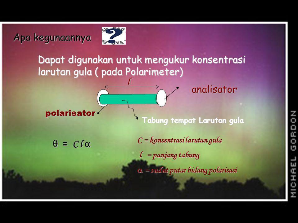 Apa gunanya Dapat digunakan untuk mengukur konsentrasi larutan gula ( pada Polarimeter) polarisator analisator Tabung tempat Larutan gula l  = C l 