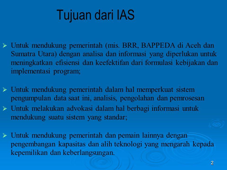 2 Tujuan dari IAS  Untuk mendukung pemerintah (mis. BRR, BAPPEDA di Aceh dan Sumatra Utara) dengan analisa dan informasi yang diperlukan untuk mening