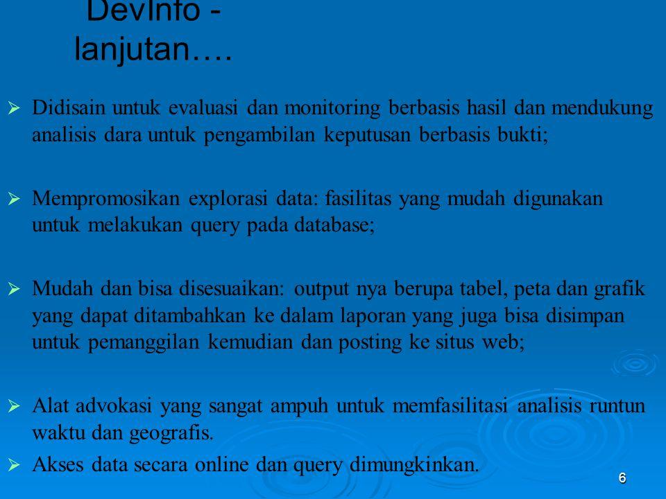 6 DevInfo - lanjutan….  Didisain untuk evaluasi dan monitoring berbasis hasil dan mendukung analisis dara untuk pengambilan keputusan berbasis bukti;
