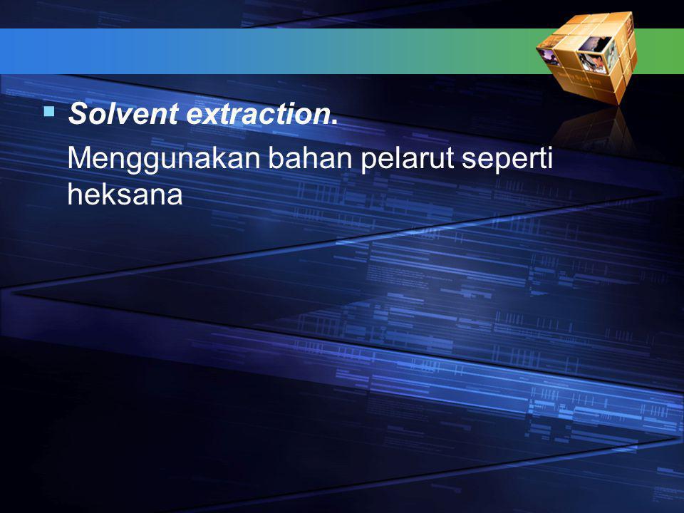  Solvent extraction. Menggunakan bahan pelarut seperti heksana