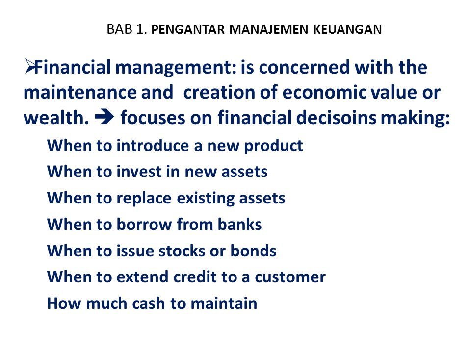 BAB 1. PENGANTAR MANAJEMEN KEUANGAN  Financial management: is concerned with the maintenance and creation of economic value or wealth.  focuses on f