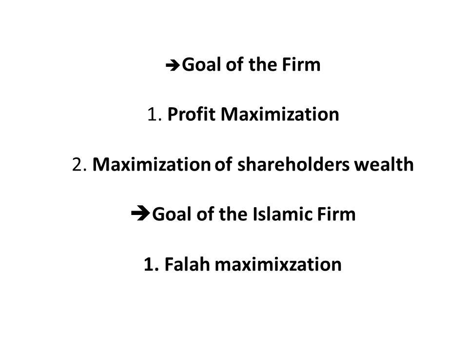  Goal of the Firm 1. Profit Maximization 2. Maximization of shareholders wealth  Goal of the Islamic Firm 1. Falah maximixzation