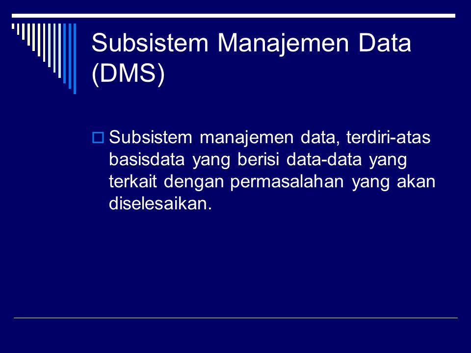 Subsistem Manajemen Data (DMS)  Subsistem manajemen data, terdiri-atas basisdata yang berisi data-data yang terkait dengan permasalahan yang akan dis