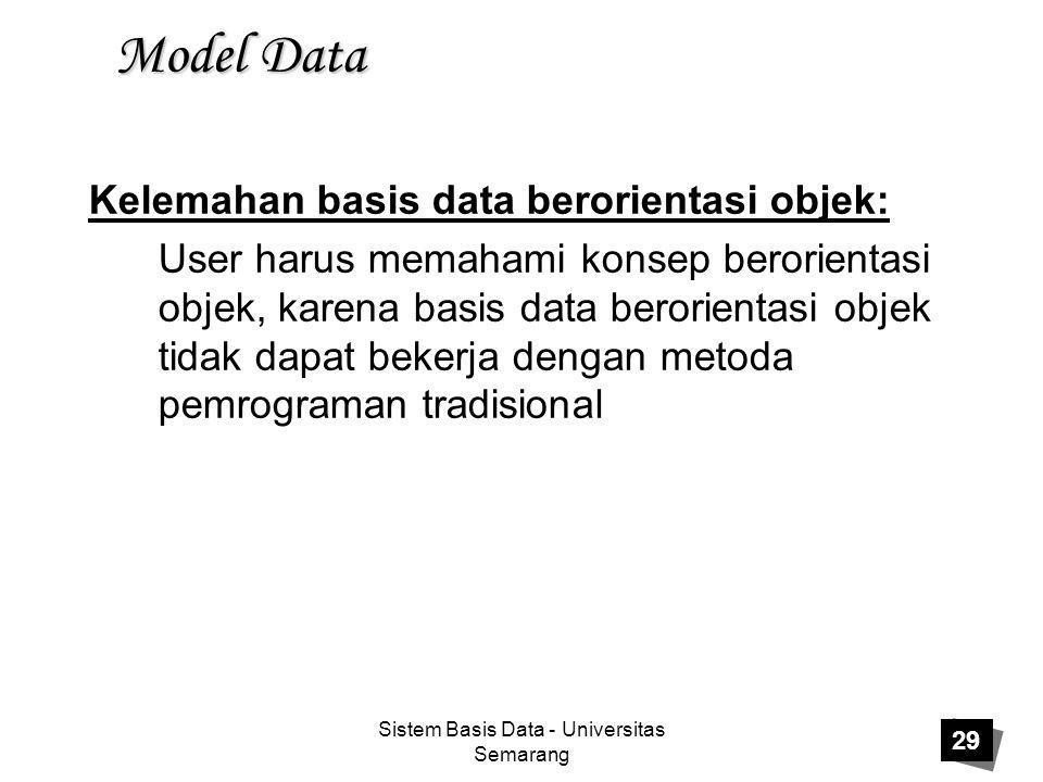 Sistem Basis Data - Universitas Semarang 29 Model Data Kelemahan basis data berorientasi objek: User harus memahami konsep berorientasi objek, karena