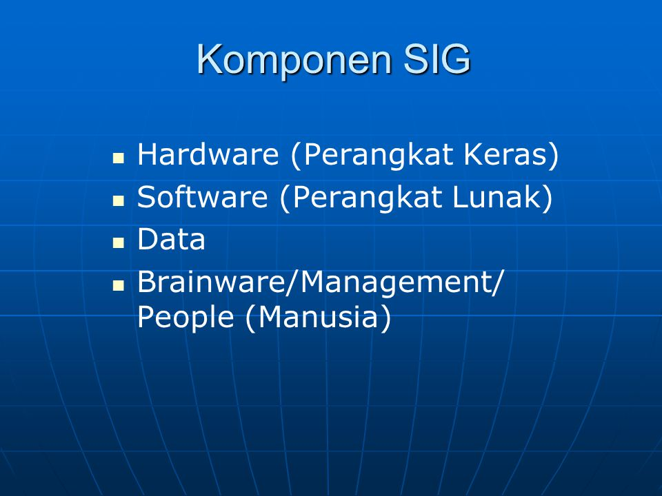 Komponen SIG Hardware (Perangkat Keras) Software (Perangkat Lunak) Data Brainware/Management/ People (Manusia)
