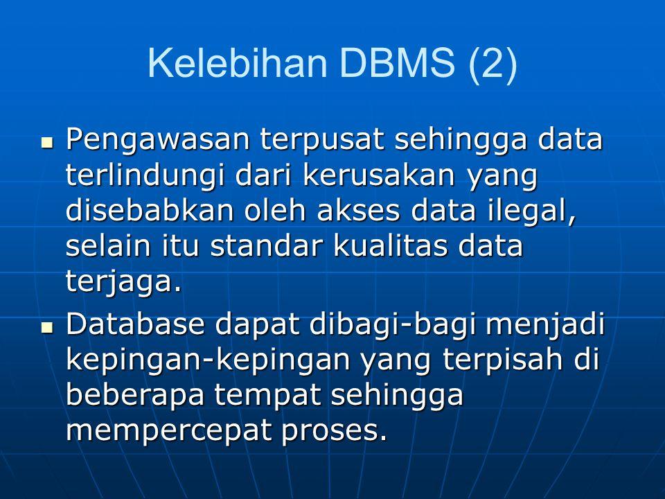 Kelebihan DBMS (2) Pengawasan terpusat sehingga data terlindungi dari kerusakan yang disebabkan oleh akses data ilegal, selain itu standar kualitas data terjaga.