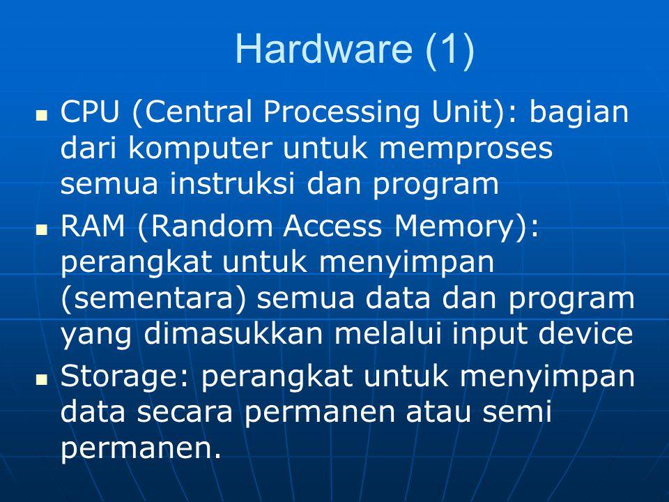 Hardware (1) CPU (Central Processing Unit): bagian dari komputer untuk memproses semua instruksi dan program RAM (Random Access Memory): perangkat untuk menyimpan (sementara) semua data dan program yang dimasukkan melalui input device Storage: perangkat untuk menyimpan data secara permanen atau semi permanen.