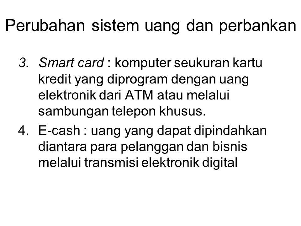 Perubahan sistem uang dan perbankan 3.Smart card : komputer seukuran kartu kredit yang diprogram dengan uang elektronik dari ATM atau melalui sambungan telepon khusus.