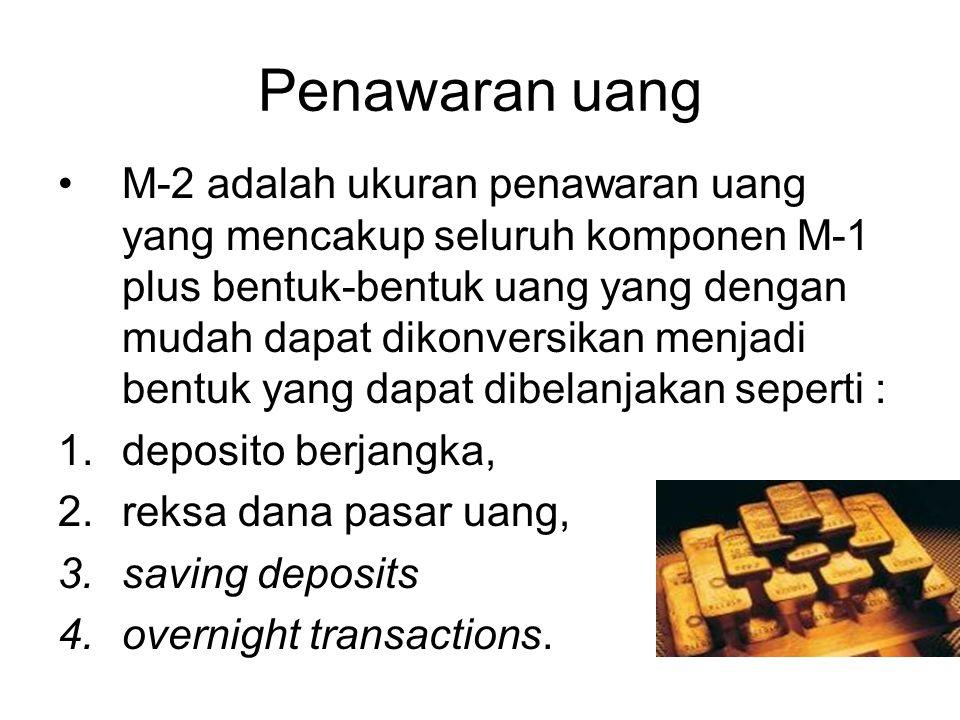 Penawaran uang M-2 adalah ukuran penawaran uang yang mencakup seluruh komponen M-1 plus bentuk-bentuk uang yang dengan mudah dapat dikonversikan menjadi bentuk yang dapat dibelanjakan seperti : 1.deposito berjangka, 2.reksa dana pasar uang, 3.saving deposits 4.overnight transactions.