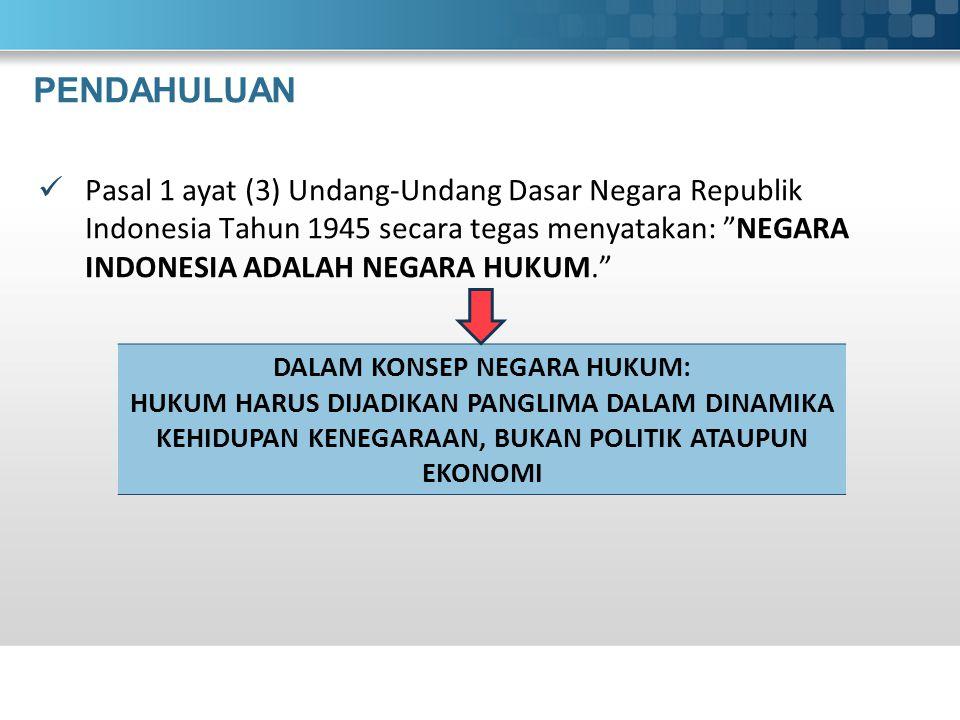 PENDAHULUAN Pasal 1 ayat (3) Undang-Undang Dasar Negara Republik Indonesia Tahun 1945 secara tegas menyatakan: NEGARA INDONESIA ADALAH NEGARA HUKUM. DALAM KONSEP NEGARA HUKUM: HUKUM HARUS DIJADIKAN PANGLIMA DALAM DINAMIKA KEHIDUPAN KENEGARAAN, BUKAN POLITIK ATAUPUN EKONOMI