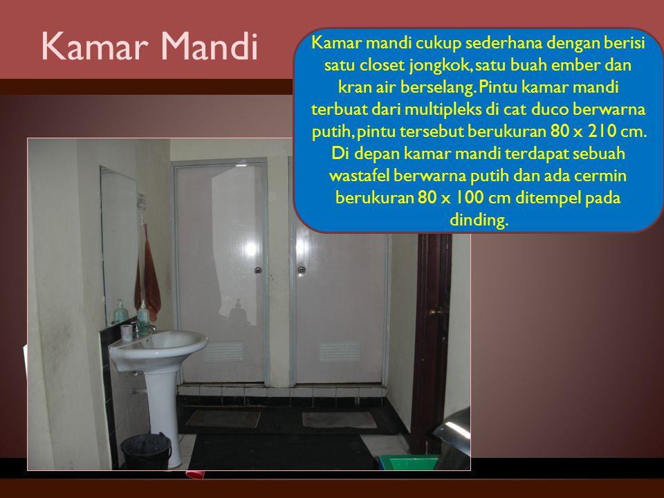 Kamar Mandi Kamar mandi cukup sederhana dengan berisi satu closet jongkok, satu buah ember dan kran air berselang. Pintu kamar mandi terbuat dari mult