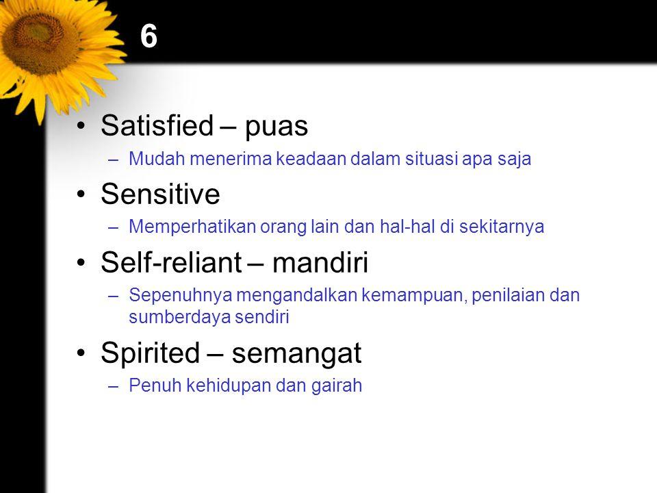 6 Satisfied – puas –Mudah menerima keadaan dalam situasi apa saja Sensitive –Memperhatikan orang lain dan hal-hal di sekitarnya Self-reliant – mandiri –Sepenuhnya mengandalkan kemampuan, penilaian dan sumberdaya sendiri Spirited – semangat –Penuh kehidupan dan gairah