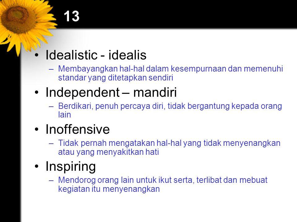 13 Idealistic - idealis –Membayangkan hal-hal dalam kesempurnaan dan memenuhi standar yang ditetapkan sendiri Independent – mandiri –Berdikari, penuh