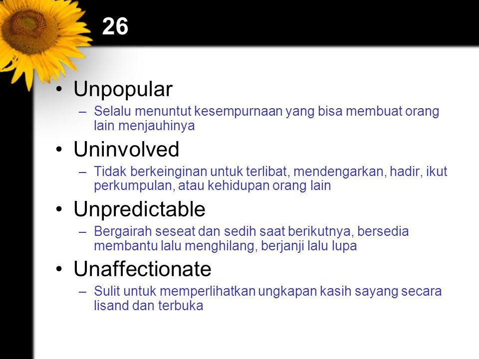 26 Unpopular –Selalu menuntut kesempurnaan yang bisa membuat orang lain menjauhinya Uninvolved –Tidak berkeinginan untuk terlibat, mendengarkan, hadir, ikut perkumpulan, atau kehidupan orang lain Unpredictable –Bergairah seseat dan sedih saat berikutnya, bersedia membantu lalu menghilang, berjanji lalu lupa Unaffectionate –Sulit untuk memperlihatkan ungkapan kasih sayang secara lisand dan terbuka