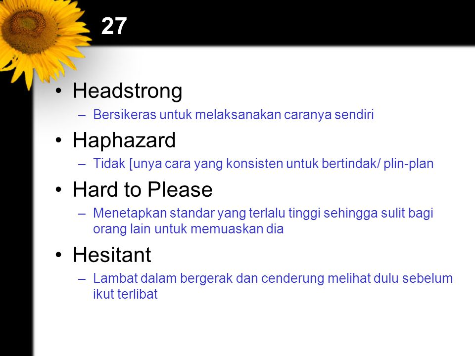 27 Headstrong –Bersikeras untuk melaksanakan caranya sendiri Haphazard –Tidak [unya cara yang konsisten untuk bertindak/ plin-plan Hard to Please –Menetapkan standar yang terlalu tinggi sehingga sulit bagi orang lain untuk memuaskan dia Hesitant –Lambat dalam bergerak dan cenderung melihat dulu sebelum ikut terlibat