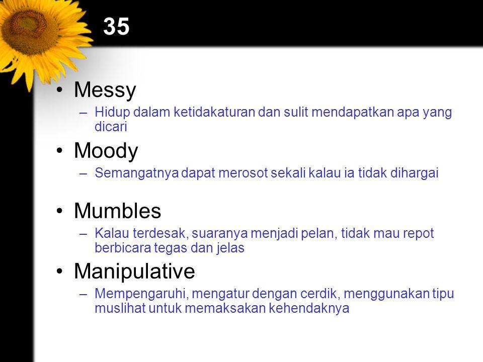 35 Messy –Hidup dalam ketidakaturan dan sulit mendapatkan apa yang dicari Moody –Semangatnya dapat merosot sekali kalau ia tidak dihargai Mumbles –Kal