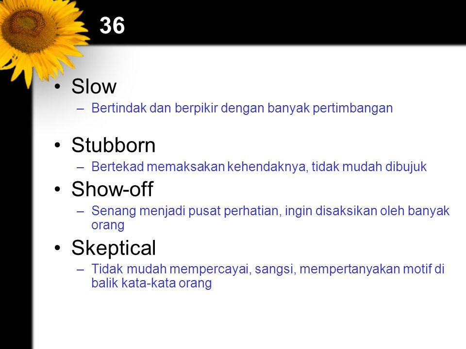36 Slow –Bertindak dan berpikir dengan banyak pertimbangan Stubborn –Bertekad memaksakan kehendaknya, tidak mudah dibujuk Show-off –Senang menjadi pus