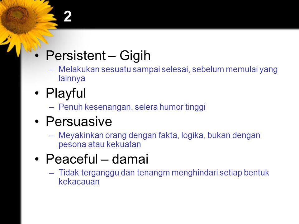 2 Persistent – Gigih –Melakukan sesuatu sampai selesai, sebelum memulai yang lainnya Playful –Penuh kesenangan, selera humor tinggi Persuasive –Meyaki