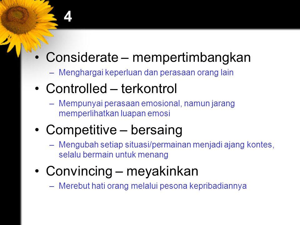 4 Considerate – mempertimbangkan –Menghargai keperluan dan perasaan orang lain Controlled – terkontrol –Mempunyai perasaan emosional, namun jarang mem