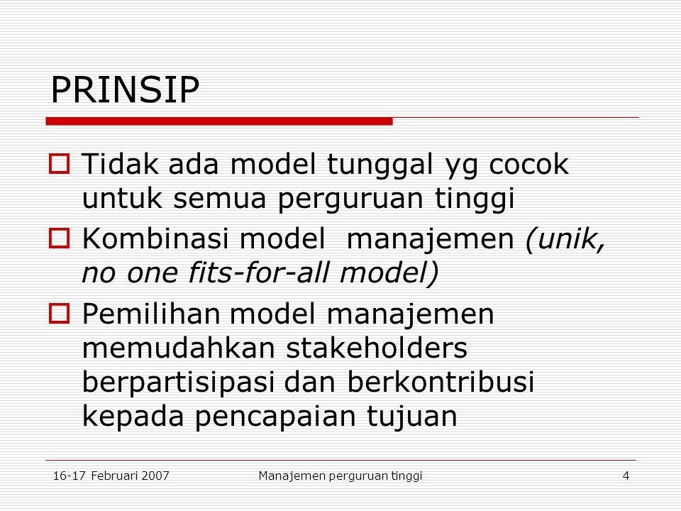 16-17 Februari 2007Manajemen perguruan tinggi4 PRINSIP  Tidak ada model tunggal yg cocok untuk semua perguruan tinggi  Kombinasi model manajemen (unik, no one fits-for-all model)  Pemilihan model manajemen memudahkan stakeholders berpartisipasi dan berkontribusi kepada pencapaian tujuan