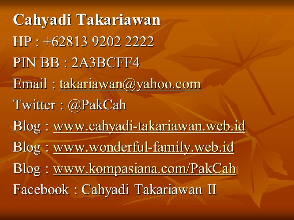 Cahyadi Takariawan HP : +62813 9202 2222 PIN BB : 2A3BCFF4 Email : takariawan@yahoo.com takariawan@yahoo.com Twitter : @PakCah Blog : www.cahyadi-takariawan.web.id www.cahyadi-takariawan.web.id Blog : www.wonderful-family.web.id www.wonderful-family.web.id Blog : www.kompasiana.com/PakCah www.kompasiana.com/PakCah Facebook : Cahyadi Takariawan II
