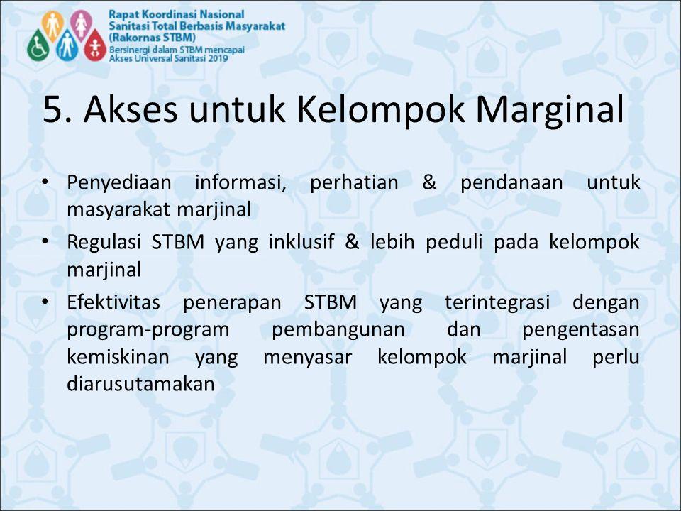 5. Akses untuk Kelompok Marginal Penyediaan informasi, perhatian & pendanaan untuk masyarakat marjinal Regulasi STBM yang inklusif & lebih peduli pada