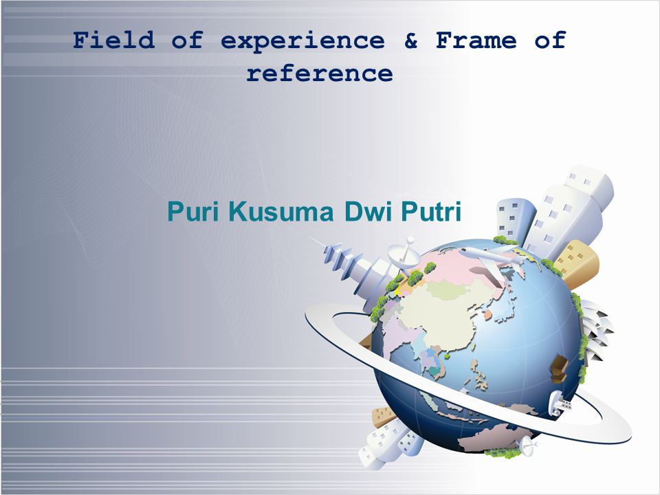 Frame of reference/ kerangka referensi  Dari kedua pelaku komunikasi (sumber, penerima)  Tingkat pendidikan, pengetahuan, latar belakang budaya, kepentingan orientasi.