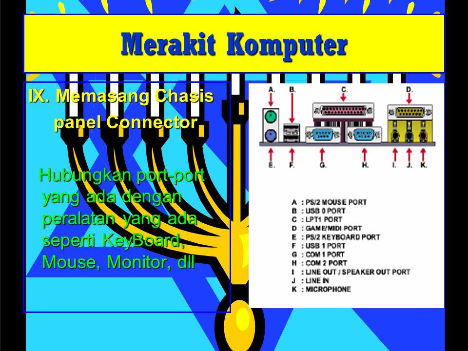 IX. Memasang Chasis panel Connector panel Connector Hubungkan port-port yang ada dengan peralatan yang ada seperti KeyBoard, Mouse, Monitor, dll Hubun