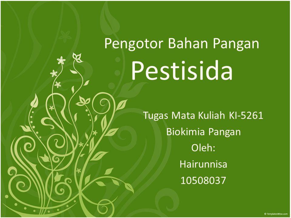 Pengotor Bahan Pangan Pestisida Tugas Mata Kuliah KI-5261 Biokimia Pangan Oleh: Hairunnisa 10508037