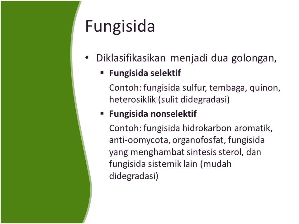 Fungisida Diklasifikasikan menjadi dua golongan,  Fungisida selektif Contoh: fungisida sulfur, tembaga, quinon, heterosiklik (sulit didegradasi)  Fungisida nonselektif Contoh: fungisida hidrokarbon aromatik, anti-oomycota, organofosfat, fungisida yang menghambat sintesis sterol, dan fungisida sistemik lain (mudah didegradasi)
