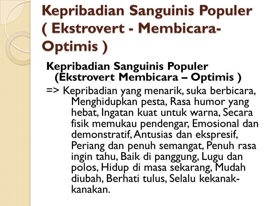 Kepribadian Sanguinis Populer ( Ekstrovert - Membicara- Optimis ) Kepribadian Sanguinis Populer (Ekstrovert Membicara – Optimis ) => Kepribadian yang menarik, suka berbicara, Menghidupkan pesta, Rasa humor yang hebat, Ingatan kuat untuk warna, Secara fisik memukau pendengar, Emosional dan demonstratif, Antusias dan ekspresif, Periang dan penuh semangat, Penuh rasa ingin tahu, Baik di panggung, Lugu dan polos, Hidup di masa sekarang, Mudah diubah, Berhati tulus, Selalu kekanak- kanakan.