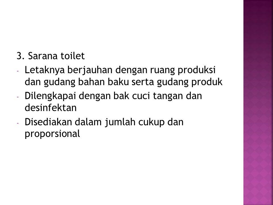 3. Sarana toilet - Letaknya berjauhan dengan ruang produksi dan gudang bahan baku serta gudang produk - Dilengkapai dengan bak cuci tangan dan desinfe