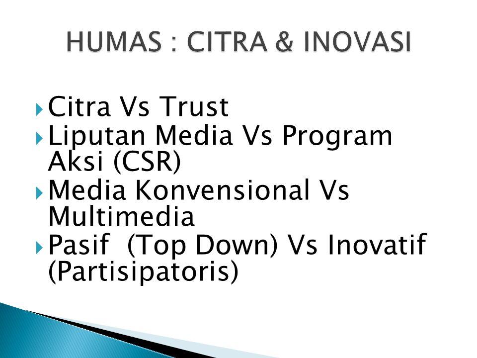  Citra Vs Trust  Liputan Media Vs Program Aksi (CSR)  Media Konvensional Vs Multimedia  Pasif (Top Down) Vs Inovatif (Partisipatoris)