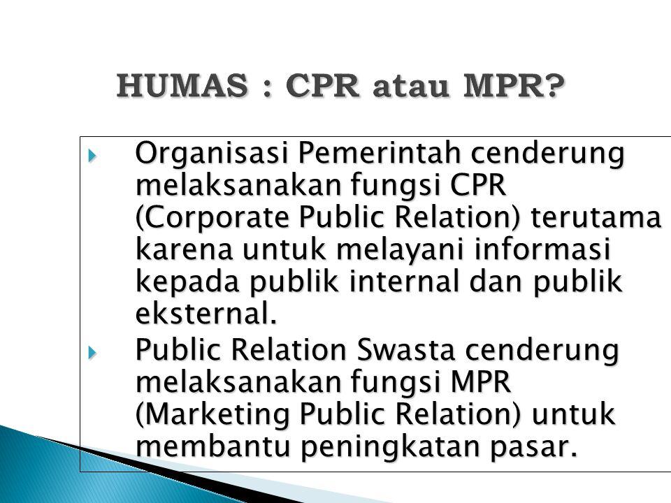 HUMAS : CPR atau MPR?  Organisasi Pemerintah cenderung melaksanakan fungsi CPR (Corporate Public Relation) terutama karena untuk melayani informasi k